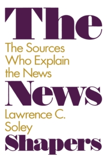 The News Shapers : The Sources Who Explain the News, Hardback Book