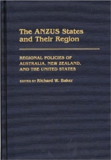 The ANZUS States and Their Region : Regional Policies of Australia, New Zealand, and the United States, Hardback Book
