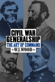 Civil War Generalship : The Art of Command, Hardback Book