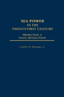 Sea Power in the Twenty-first Century : Projecting a Naval Revolution, Hardback Book