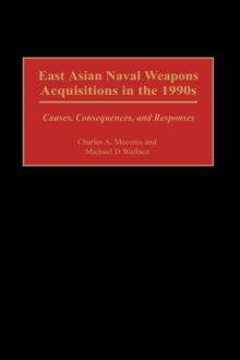 East Asian Naval Weapons Acquisitions in the 1990s : Causes, Consequences, and Responses, Hardback Book