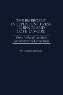 The Emergent Independent Press in Benin and Cote d'Ivoire : From Voice of the State to Advocate of Democracy, Hardback Book