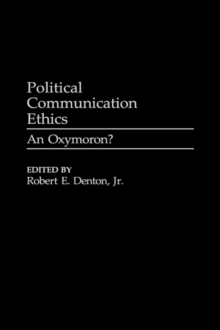 Political Communication Ethics : An Oxymoron?, Hardback Book
