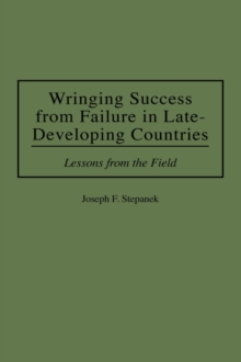 Wringing Success from Failure in Late-developing Countries : Lessons from the Field, Hardback Book
