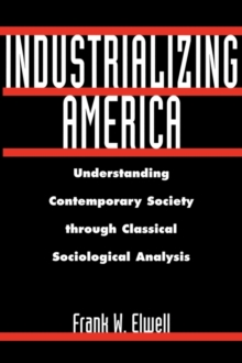 Industrializing America : Understanding Contemporary Society Through Classical Sociological Analysis, Hardback Book