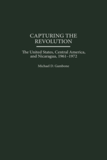 Capturing the Revolution : The United States, Central America, and Nicaragua, 1961-1972, Hardback Book