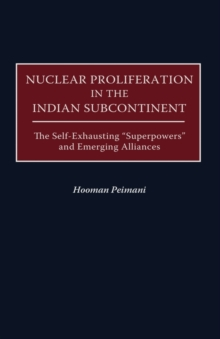 Nuclear Proliferation in the Indian Subcontinent : The Self-Exhausting Superpowers and Emerging Alliances, Hardback Book
