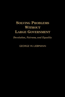 Solving Problems Without Large Government : Devolution, Fairness, and Equality, Hardback Book