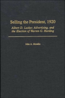 Selling the President, 1920 : Albert D. Lasker, Advertising, and the Election of Warren G. Harding, Hardback Book