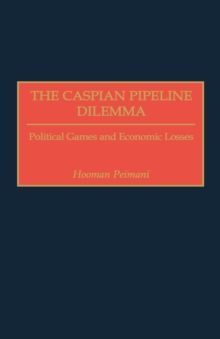 The Caspian Pipeline Dilemma : Political Games and Economic Losses, Hardback Book