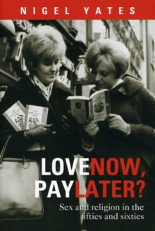 Love Now, Pay Later? : Sex and Religion in the Fifties and Sixties, Paperback Book