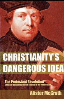 Christianity's Dangerous Idea : The Protestant Revolution - A History from the Sixteenth Century to the Twenty-First, Paperback Book