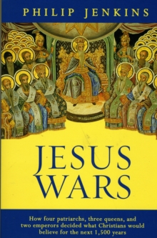 Jesus Wars : How Four Patriarchs, Three Queens and Two Emperors Decided What Christians Would Believe, Paperback / softback Book