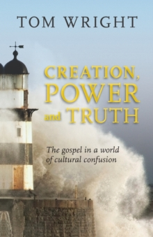 Creation, Power and Truth : The Gospel in a World of Cultural Confusion, Paperback Book