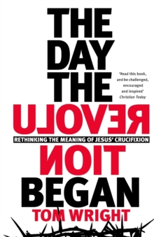 The Day the Revolution Began : Rethinking The Meaning of Jesus' Crucifixion, Paperback / softback Book