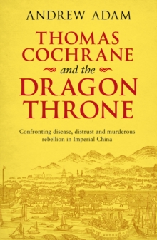 Thomas Cochrane and the Dragon Throne : Fighting disease, distrust and murderous rebellion in Imperial China, Paperback / softback Book