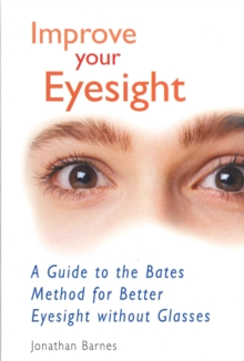 Improve Your Eyesight : A Guide to the Bates Method for Better Eyesight without Glasses, Paperback Book