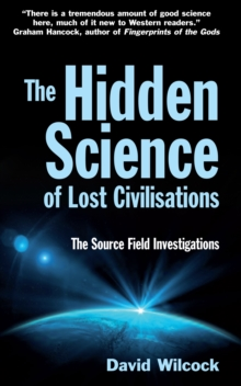 The Hidden Science of Lost Civilisations : The Source Field Investigations, Paperback Book