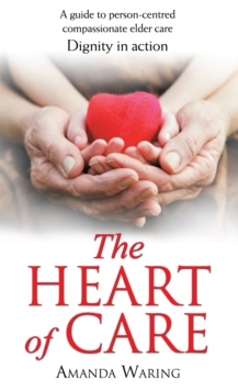 The Heart of Care: Dignity in Action : A Guide to Person-Centred Compassionate Elder Care, EPUB eBook