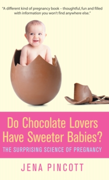 Do Chocolate Lovers Have Sweeter Babies? : The Surprising Science of Pregnancy, Hardback Book