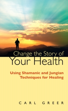 Change the Story of Your Health : Using Shamanic and Jungian Techniques for Healing, Paperback / softback Book