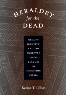 Heraldry for the Dead : Memory, Identity, and the Engraved Stone Plaques of Neolithic Iberia, Paperback / softback Book