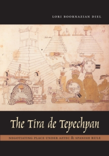 The Tira de Tepechpan : Negotiating Place Under Aztec and Spanish Rule, Hardback Book