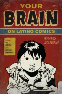 Your Brain on Latino Comics : From Gus Arriola to Los Bros Hernandez, Paperback / softback Book