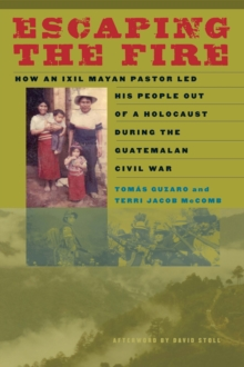 Escaping the Fire : How an Ixil Mayan Pastor Led His People Out of a Holocaust During the Guatemalan Civil War, Paperback / softback Book