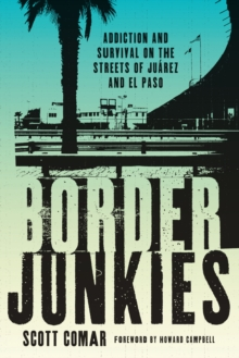 Border Junkies : Addiction and Survival on the Streets of Juarez and El Paso, Paperback / softback Book