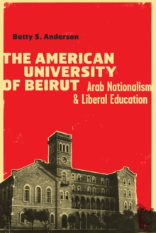 The American University of Beirut : Arab Nationalism and Liberal Education, Hardback Book