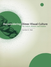 Reconsidering Olmec Visual Culture : The Unborn, Women, and Creation, Hardback Book