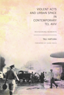 Violent Acts and Urban Space in Contemporary Tel Aviv : Revisioning Moments, Paperback Book