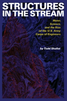 Structures in the Stream : Water, Science, and the Rise of the U.S. Army Corps of Engineers, Paperback / softback Book