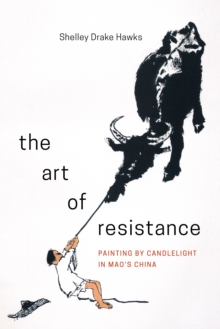 The Art of Resistance : Painting by Candlelight in Mao's China, Hardback Book