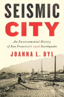 Seismic City : An Environmental History of San Francisco's 1906 Earthquake, Hardback Book