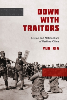 Down with Traitors : Justice and Nationalism in Wartime China, Paperback / softback Book