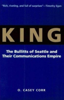 King : The Bullitts of Seattle and Their Communications Empire, Paperback / softback Book