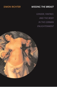 Missing the Breast : Gender, Fantasy, and the Body in the German Enlightenment, Hardback Book