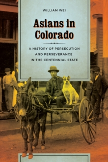 Asians in Colorado : A History of Persecution and Perseverance in the Centennial State, Hardback Book