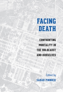 Facing Death : Confronting Mortality in the Holocaust and Ourselves, Paperback / softback Book