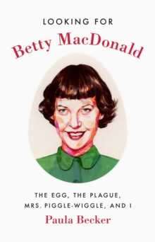 Looking for Betty MacDonald : The Egg, the Plague, Mrs. Piggle-Wiggle, and I, Hardback Book