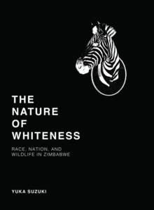 The Nature of Whiteness : Race, Animals, and Nation in Zimbabwe, Hardback Book