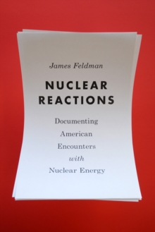 Nuclear Reactions : Documenting American Encounters with Nuclear Energy, Paperback / softback Book