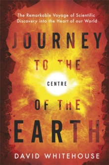 Journey to the Centre of the Earth : The Remarkable Voyage of Scientific Discovery into the Heart of Our World, Hardback Book