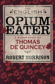 The English Opium-Eater : A Biography of Thomas De Quincey, EPUB eBook