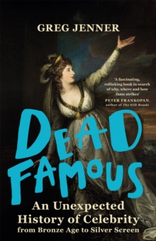 Dead Famous : An Unexpected History of Celebrity from Bronze Age to Silver Screen, Hardback Book