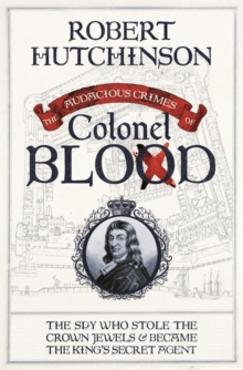 The Audacious Crimes of Colonel Blood : The Spy Who Stole the Crown Jewels and Became the King's Secret Agent, Hardback Book