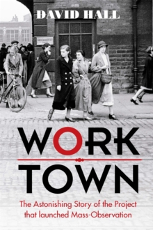 Worktown : The Astonishing Story of the Project That Launched Mass Observation, Hardback Book