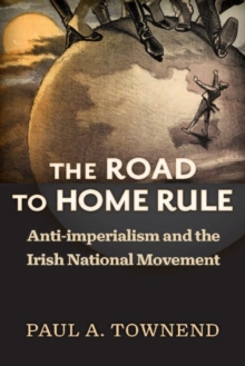 The Road to Home Rule : Anti-Imperialism and the Irish National Movement, Hardback Book